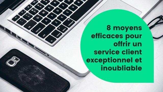 8 moyens efficaces pour offrir un service client exceptionnel et inoubliable